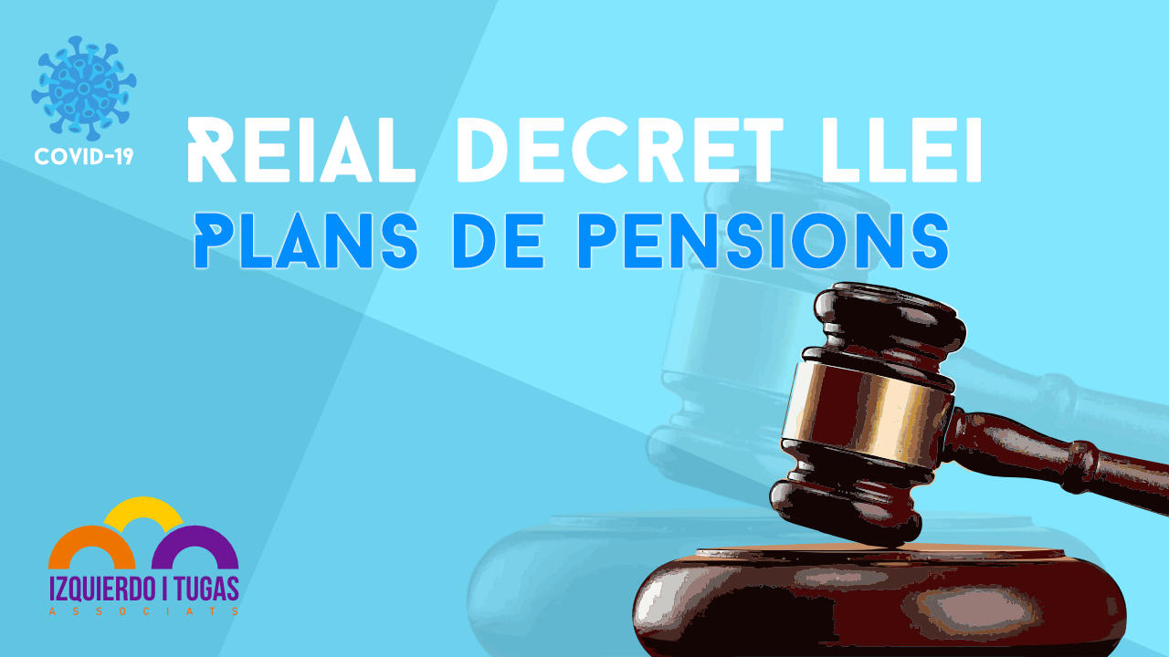 Plans de pensions - Reial Decret Llei - Covid 19Izquierdo i Tugas Associats - Gestoria Izquierdo - Abril 2020